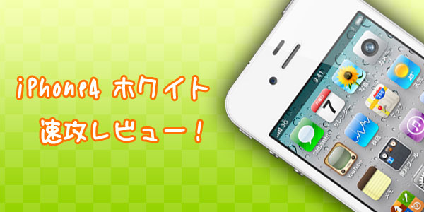 『iPhone4』ホワイトを購入!僕が今、乗り換えた理由とは?