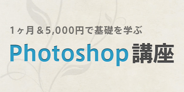 1ヶ月&5,000円で基礎を学ぶ!『Photoshop』オンライン講座を開きます